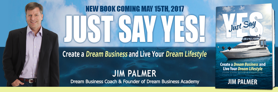 Just Say Yes! – Jim Palmer, Dream Business Coach